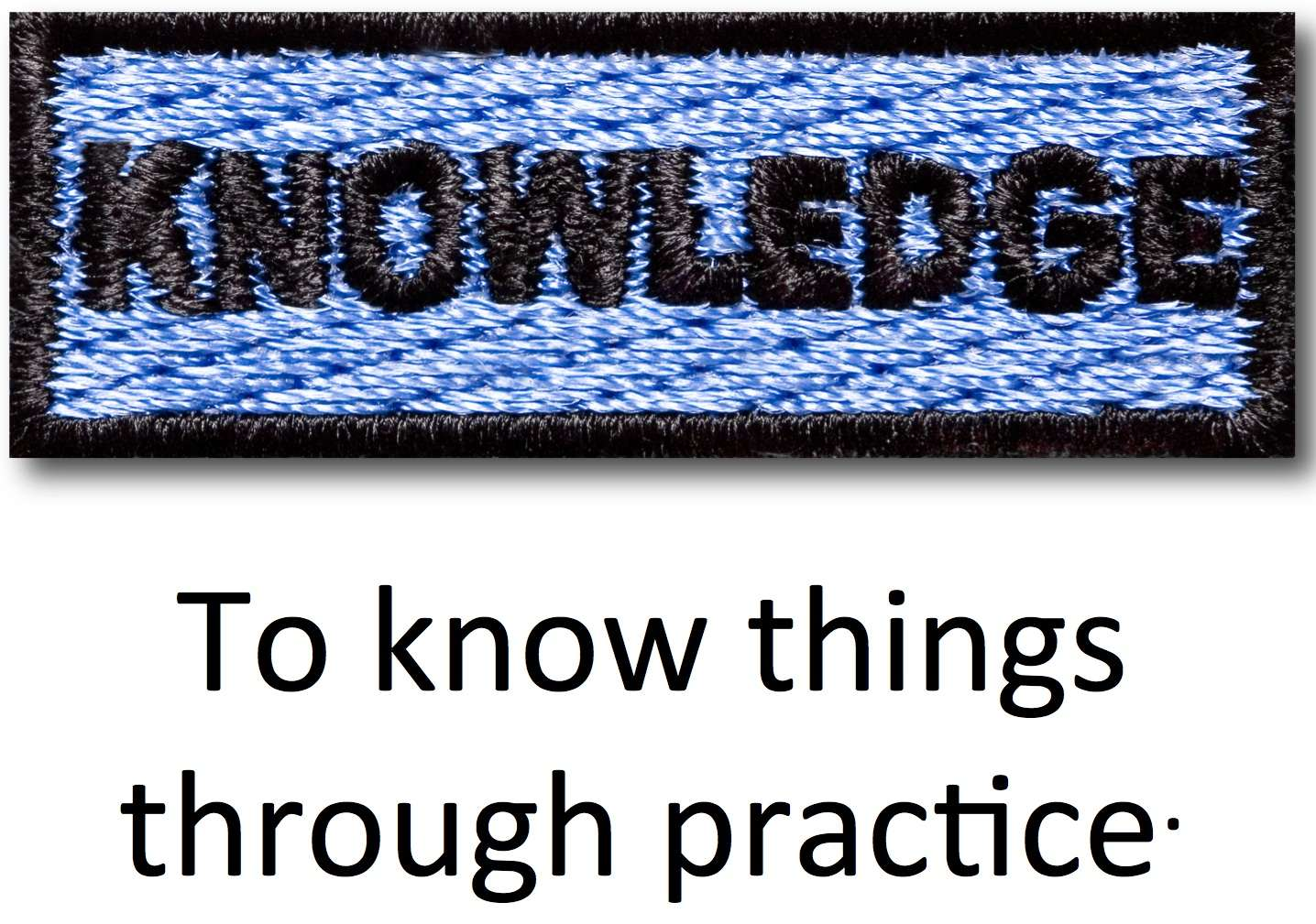 Knowledge - To know things through practice